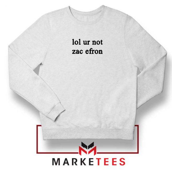 Lol Ur Not Zac Efron Sweatshirt