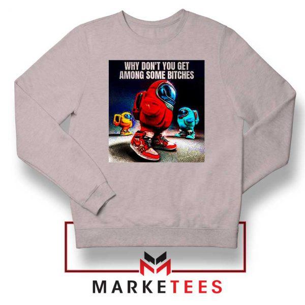 Get Among Us Some Bitches Grey Sweatshirt