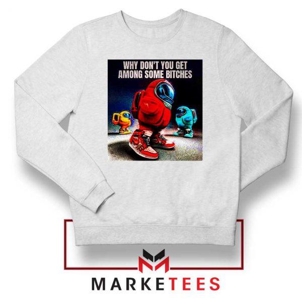 Get Among Us Some Bitches Sweatshirt